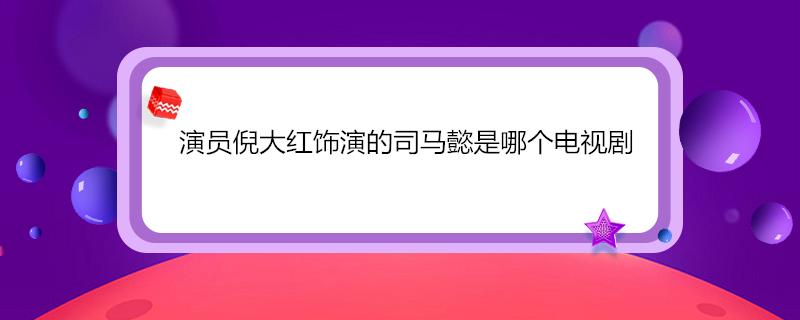 演员倪大红饰演的司马懿是哪个电视剧
