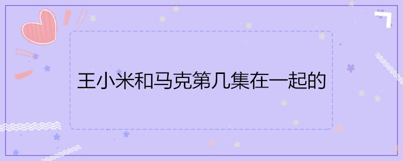 王小米和马克第几集在一起的