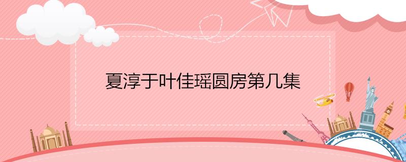 夏淳于叶佳瑶圆房第几集
