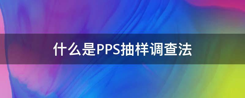 什么是PPS抽样调查法