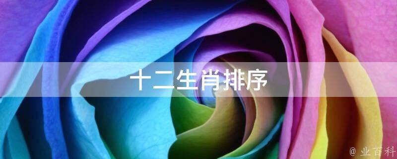 十二生肖排序 网络快讯 第1张