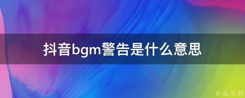 抖音bgm警告是什么意思