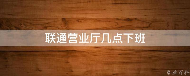 联通营业厅周日上班吗?中国联通营业厅几点上班到几点下班