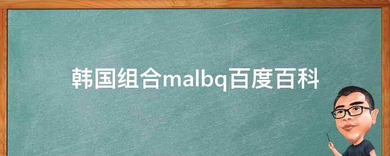 韩国组合malbq百度百科